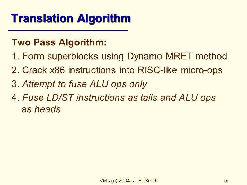 VMs (c) 2004, J. E. Smith 49 Translation Algorithm Two Pass Algorithm: 1. Form superblocks using Dynamo MRET method 2. Crack x86 instructions into RIS