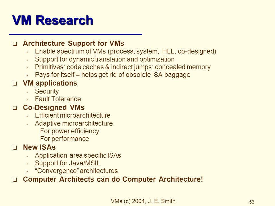 VMs (c) 2004, J. E. Smith 53 VM Research  Architecture Support for VMs Enable spectrum of VMs (process, system, HLL, co-designed) Support for dynamic
