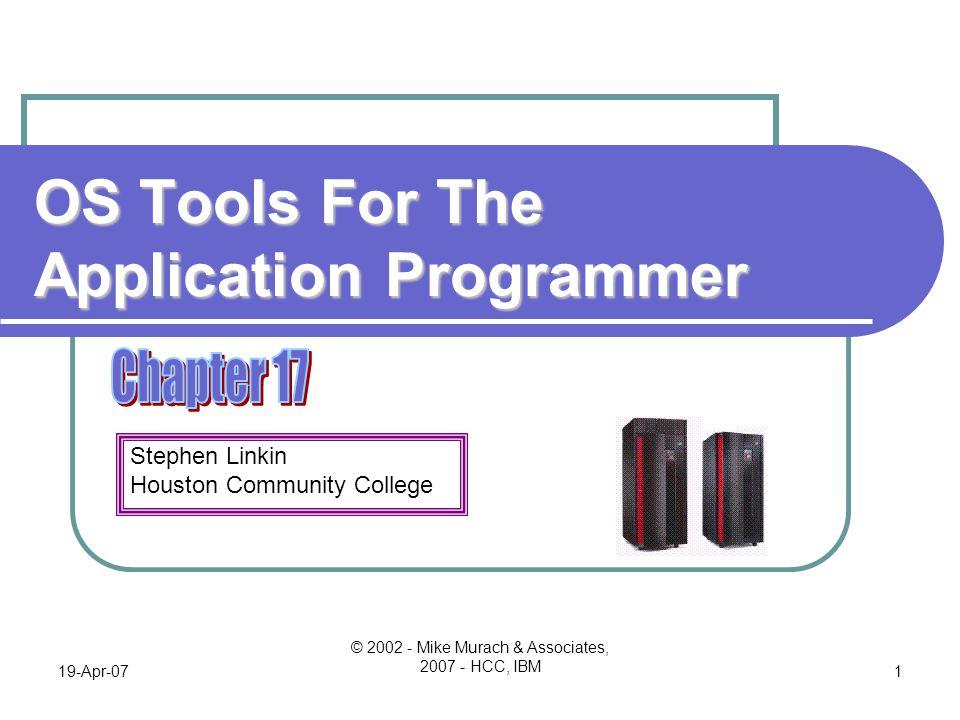 Stephen Linkin Houston Community College 19-Apr-07 © 2002 - Mike Murach & Associates, 2007 - HCC, IBM 1 OS Tools For The Application Programmer