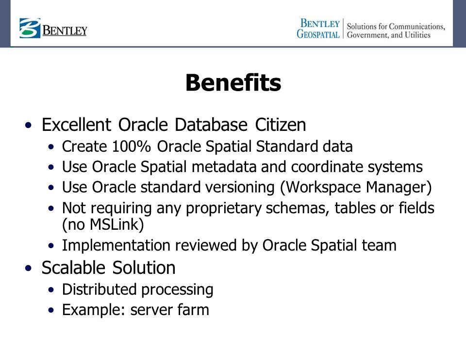 Benefits Excellent Oracle Database Citizen Create 100% Oracle Spatial Standard data Use Oracle Spatial metadata and coordinate systems Use Oracle standard versioning (Workspace Manager) Not requiring any proprietary schemas, tables or fields (no MSLink) Implementation reviewed by Oracle Spatial team Scalable Solution Distributed processing Example: server farm