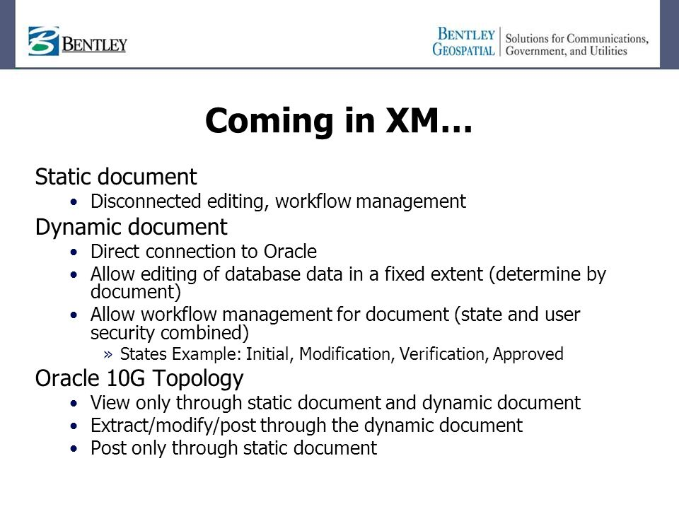 Coming in XM… Static document Disconnected editing, workflow management Dynamic document Direct connection to Oracle Allow editing of database data in a fixed extent (determine by document) Allow workflow management for document (state and user security combined) »States Example: Initial, Modification, Verification, Approved Oracle 10G Topology View only through static document and dynamic document Extract/modify/post through the dynamic document Post only through static document