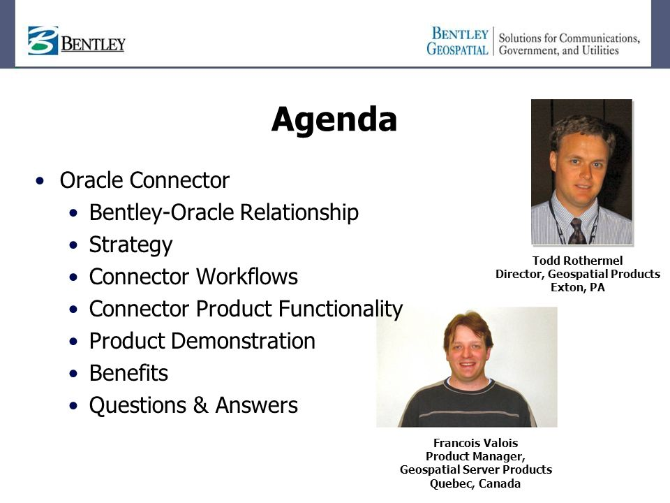 Agenda Todd Rothermel Director, Geospatial Products Exton, PA Francois Valois Product Manager, Geospatial Server Products Quebec, Canada Oracle Connector Bentley-Oracle Relationship Strategy Connector Workflows Connector Product Functionality Product Demonstration Benefits Questions & Answers