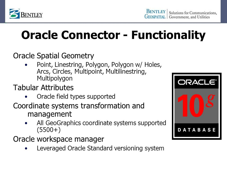 Oracle Spatial Geometry Point, Linestring, Polygon, Polygon w/ Holes, Arcs, Circles, Multipoint, Multilinestring, Multipolygon Tabular Attributes Oracle field types supported Coordinate systems transformation and management All GeoGraphics coordinate systems supported (5500+) Oracle workspace manager Leveraged Oracle Standard versioning system Oracle Connector - Functionality