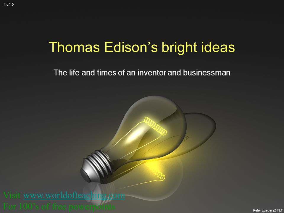 Thomas Edison's bright ideas The life and times of an inventor and businessman Peter Loader @ TLT 1 of 10 Visit www.worldofteaching.comwww.worldofteaching.com For 100's of free powerpoints
