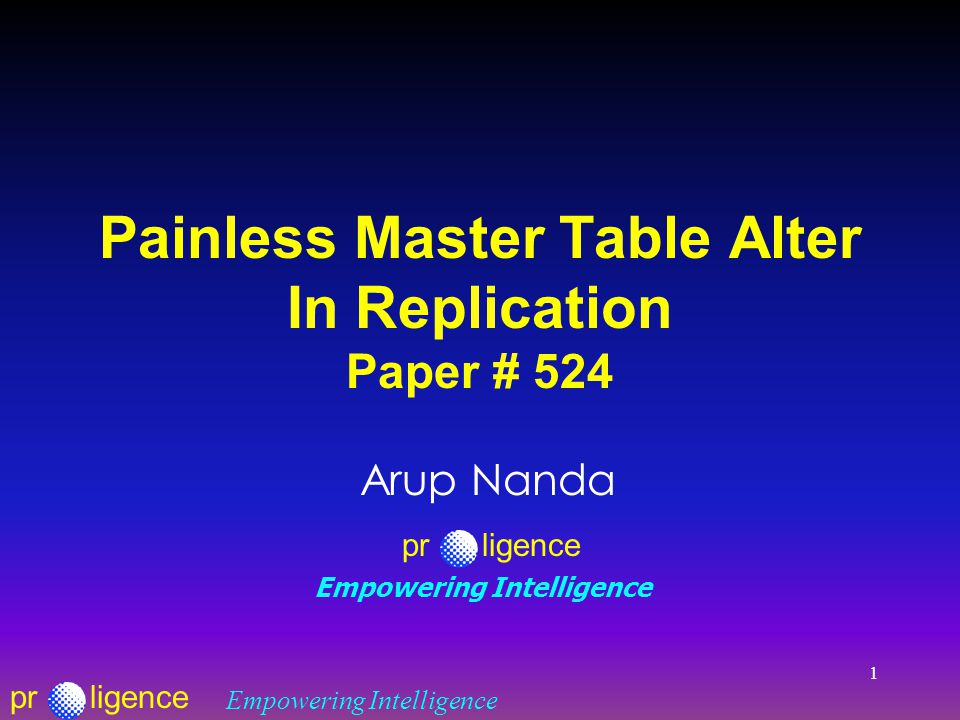 prligence Empowering Intelligence 1 Painless Master Table Alter In Replication Paper # 524 Arup Nanda prligence Empowering Intelligence