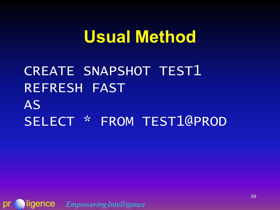 prligence Empowering Intelligence 30 Usual Method CREATE SNAPSHOT TEST1 REFRESH FAST AS SELECT * FROM TEST1@PROD