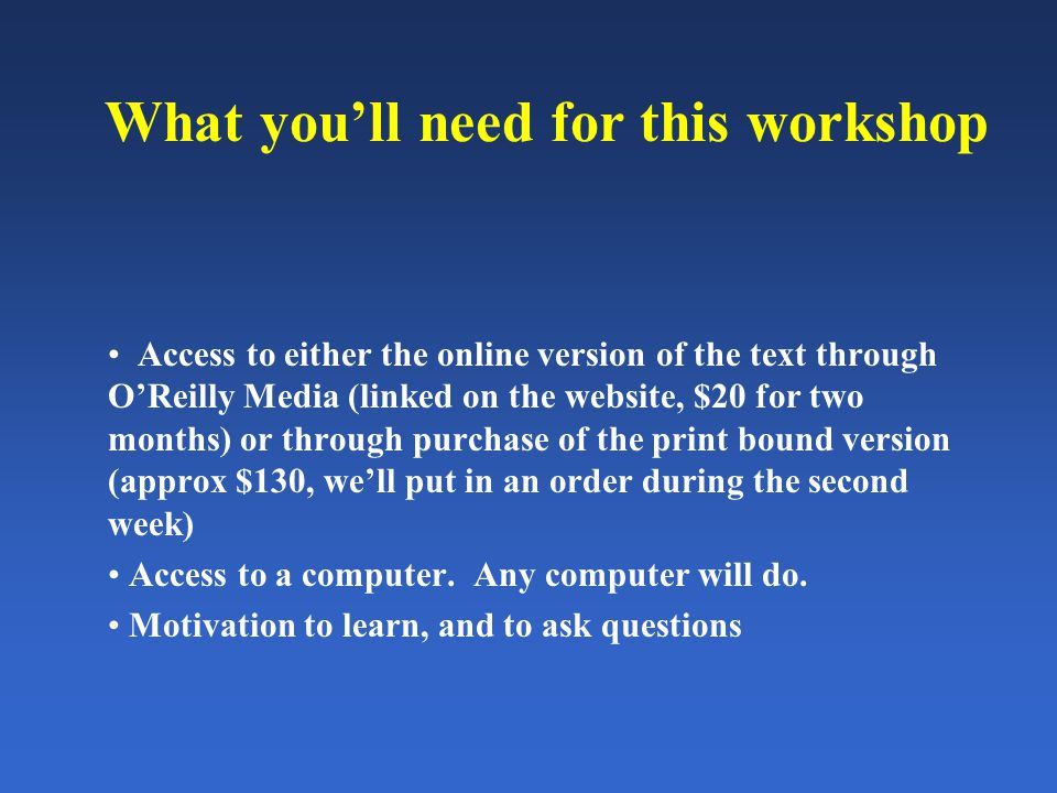 What you'll need for this workshop Access to either the online version of the text through O'Reilly Media (linked on the website, $20 for two months) or through purchase of the print bound version (approx $130, we'll put in an order during the second week) Access to a computer.