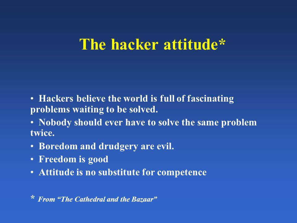 The hacker attitude* Hackers believe the world is full of fascinating problems waiting to be solved.