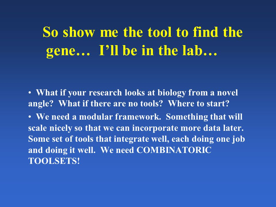 So show me the tool to find the gene… I'll be in the lab… What if your research looks at biology from a novel angle.