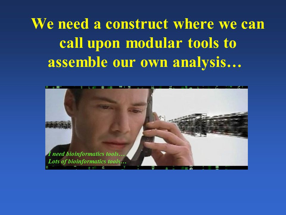 We need a construct where we can call upon modular tools to assemble our own analysis… I need bioinformatics tools… Lots of bioinformatics tools…