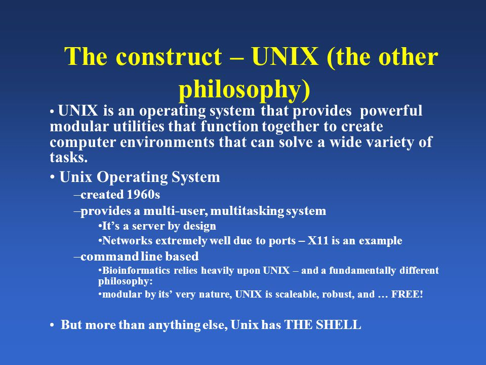 The construct – UNIX (the other philosophy) UNIX is an operating system that provides powerful modular utilities that function together to create computer environments that can solve a wide variety of tasks.