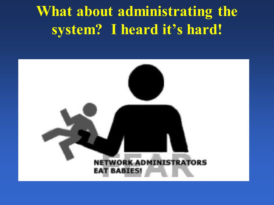 What about administrating the system? I heard it's hard!