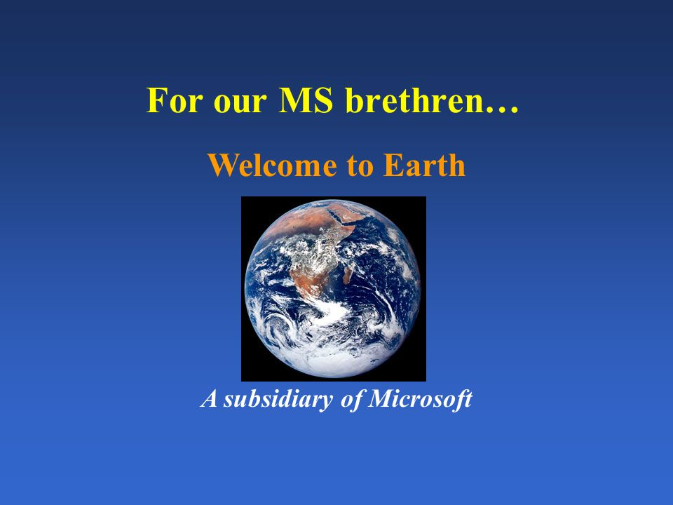 For our MS brethren… Welcome to Earth A subsidiary of Microsoft
