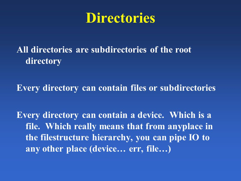 Directories All directories are subdirectories of the root directory Every directory can contain files or subdirectories Every directory can contain a device.