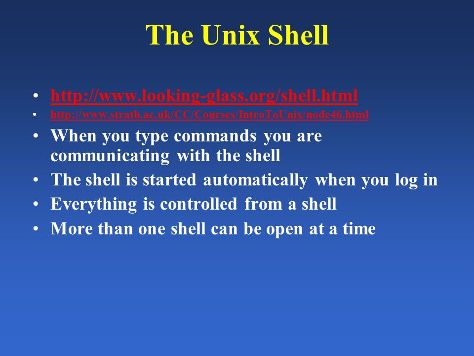 The Unix Shell http://www.looking-glass.org/shell.html http://www.strath.ac.uk/CC/Courses/IntroToUnix/node46.html When you type commands you are communicating with the shell The shell is started automatically when you log in Everything is controlled from a shell More than one shell can be open at a time