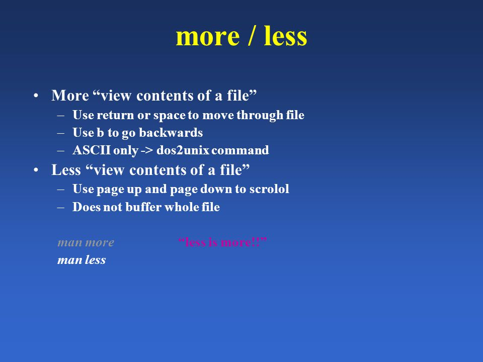 more / less More view contents of a file –Use return or space to move through file –Use b to go backwards –ASCII only -> dos2unix command Less view contents of a file –Use page up and page down to scrolol –Does not buffer whole file man more less is more!! man less