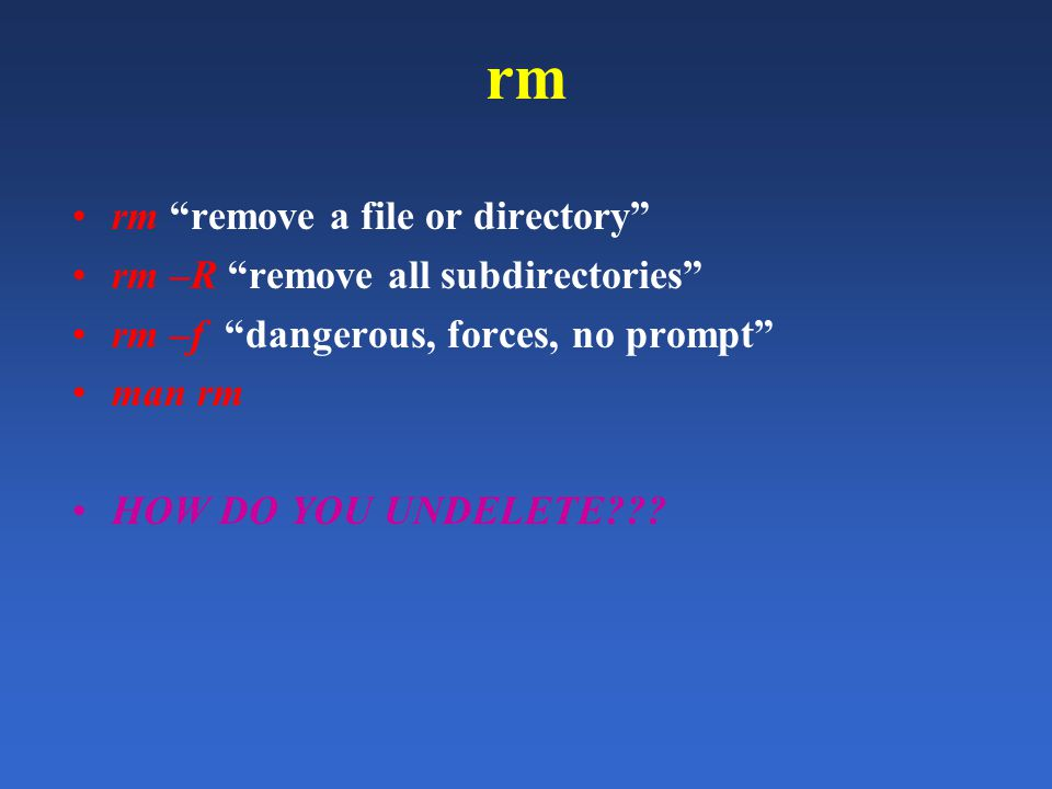 rm rm remove a file or directory rm –R remove all subdirectories rm –f dangerous, forces, no prompt man rm HOW DO YOU UNDELETE