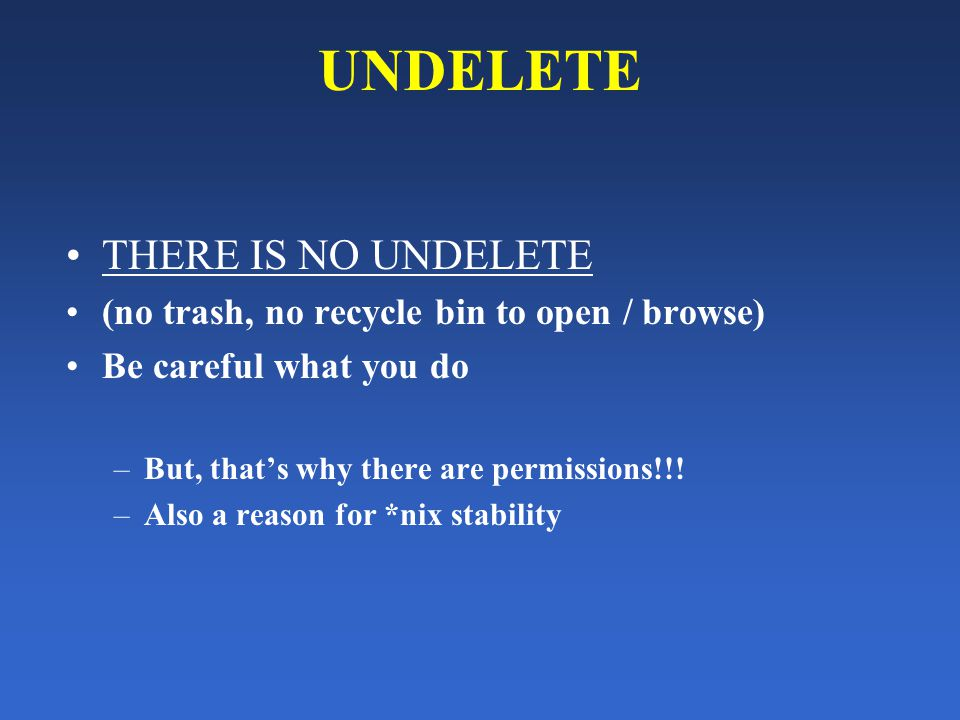 UNDELETE THERE IS NO UNDELETE (no trash, no recycle bin to open / browse) Be careful what you do –But, that's why there are permissions!!.