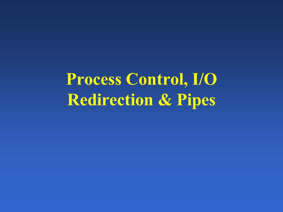 Process Control, I/O Redirection & Pipes