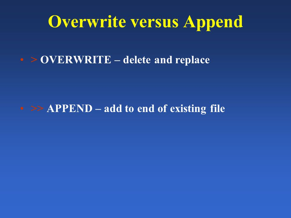 Overwrite versus Append > OVERWRITE – delete and replace >> APPEND – add to end of existing file