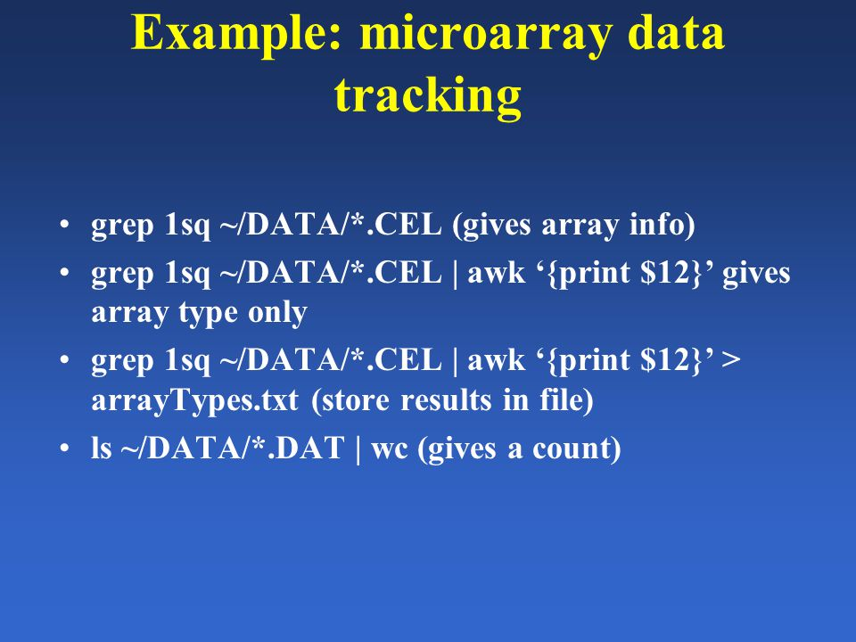 Example: microarray data tracking grep 1sq ~/DATA/*.CEL (gives array info) grep 1sq ~/DATA/*.CEL | awk '{print $12}' gives array type only grep 1sq ~/DATA/*.CEL | awk '{print $12}' > arrayTypes.txt (store results in file) ls ~/DATA/*.DAT | wc (gives a count)