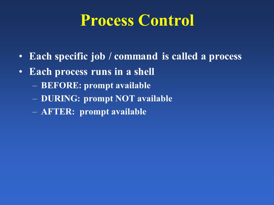 Process Control Each specific job / command is called a process Each process runs in a shell –BEFORE: prompt available –DURING: prompt NOT available –AFTER: prompt available