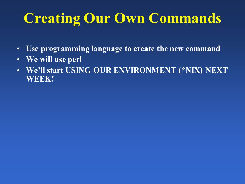 Creating Our Own Commands Use programming language to create the new command We will use perl We'll start USING OUR ENVIRONMENT (*NIX) NEXT WEEK!