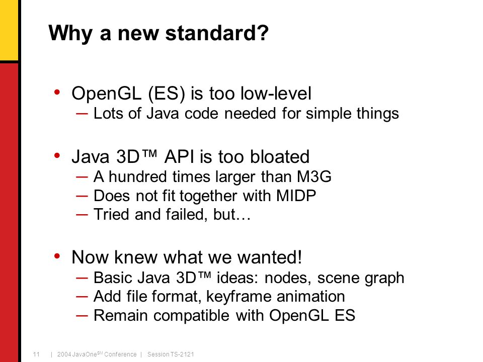 | 2004 JavaOne SM Conference | Session TS-2121 11 Why a new standard? OpenGL (ES) is too low-level ─Lots of Java code needed for simple things Java 3D