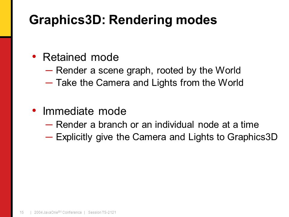 | 2004 JavaOne SM Conference | Session TS-2121 15 Graphics3D: Rendering modes Retained mode ─Render a scene graph, rooted by the World ─Take the Camer