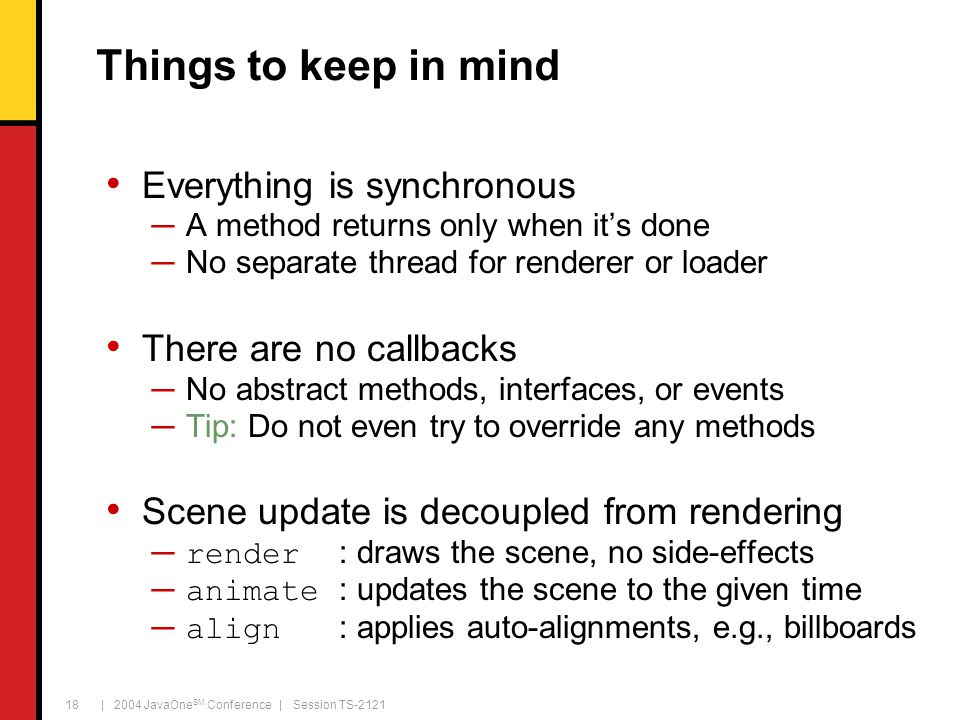 | 2004 JavaOne SM Conference | Session TS-2121 18 Everything is synchronous ─A method returns only when it's done ─No separate thread for renderer or loader There are no callbacks ─No abstract methods, interfaces, or events ─Tip: Do not even try to override any methods Scene update is decoupled from rendering ─ render : draws the scene, no side-effects ─ animate : updates the scene to the given time ─ align : applies auto-alignments, e.g., billboards Things to keep in mind