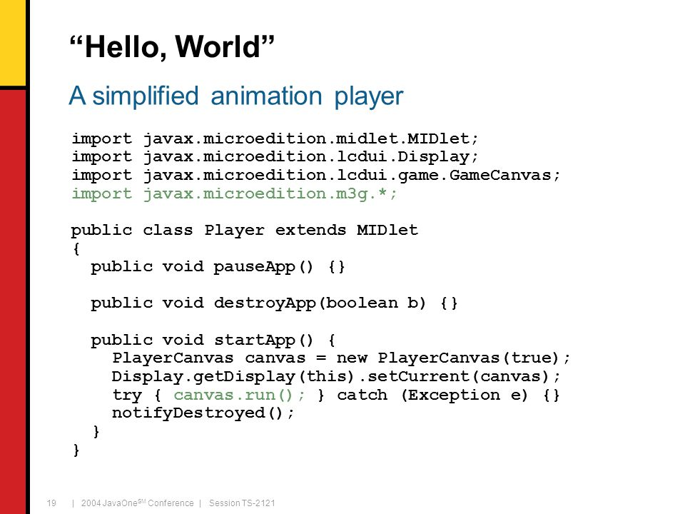 | 2004 JavaOne SM Conference | Session TS-2121 19 Hello, World import javax.microedition.midlet.MIDlet; import javax.microedition.lcdui.Display; import javax.microedition.lcdui.game.GameCanvas; import javax.microedition.m3g.*; public class Player extends MIDlet { public void pauseApp() {} public void destroyApp(boolean b) {} public void startApp() { PlayerCanvas canvas = new PlayerCanvas(true); Display.getDisplay(this).setCurrent(canvas); try { canvas.run(); } catch (Exception e) {} notifyDestroyed(); } A simplified animation player