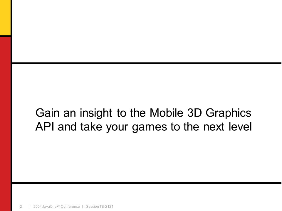 | 2004 JavaOne SM Conference | Session TS-2121 13 Key classes World Graphics3D Loader 3D graphics context Performs all rendering Scene graph root node Can load individual objects and entire scene graphs (M3G and PNG files)