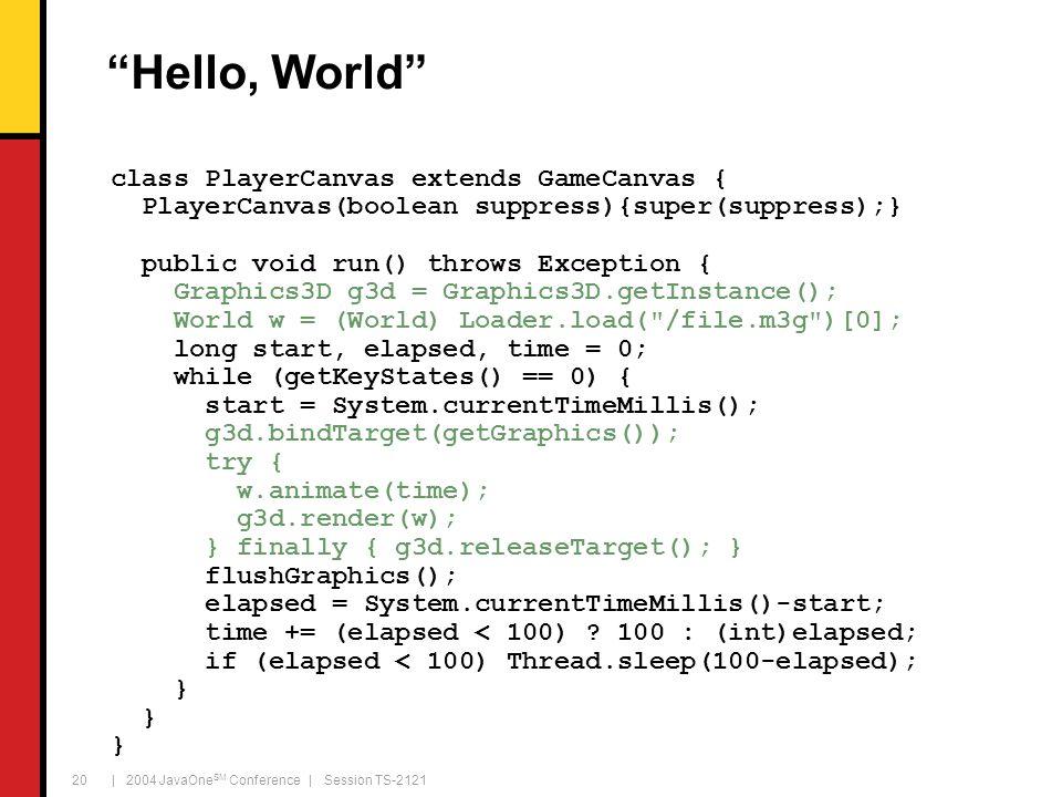 "| 2004 JavaOne SM Conference | Session TS-2121 20 ""Hello, World"" class PlayerCanvas extends GameCanvas { PlayerCanvas(boolean suppress){super(suppress"