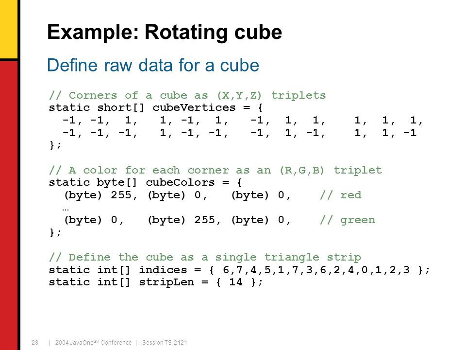 | 2004 JavaOne SM Conference | Session TS-2121 28 Example: Rotating cube // Corners of a cube as (X,Y,Z) triplets static short[] cubeVertices = { -1,