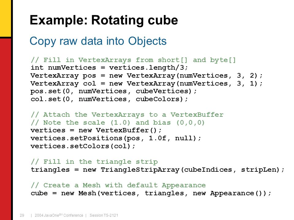 | 2004 JavaOne SM Conference | Session TS-2121 29 Example: Rotating cube // Fill in VertexArrays from short[] and byte[] int numVertices = vertices.le