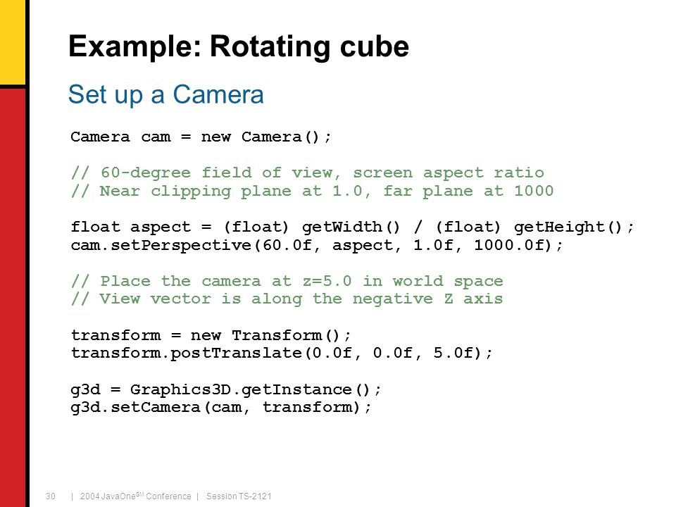 | 2004 JavaOne SM Conference | Session TS-2121 30 Example: Rotating cube Camera cam = new Camera(); // 60-degree field of view, screen aspect ratio // Near clipping plane at 1.0, far plane at 1000 float aspect = (float) getWidth() / (float) getHeight(); cam.setPerspective(60.0f, aspect, 1.0f, 1000.0f); // Place the camera at z=5.0 in world space // View vector is along the negative Z axis transform = new Transform(); transform.postTranslate(0.0f, 0.0f, 5.0f); g3d = Graphics3D.getInstance(); g3d.setCamera(cam, transform); Set up a Camera