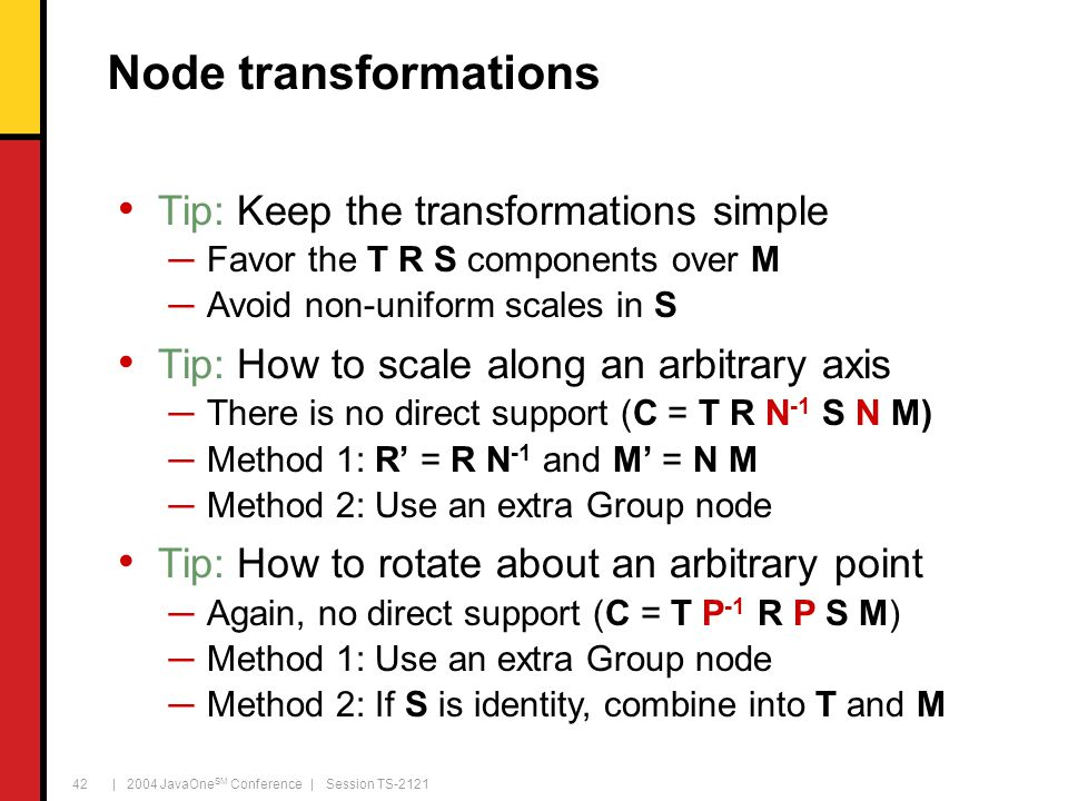| 2004 JavaOne SM Conference | Session TS-2121 42 Node transformations Tip: Keep the transformations simple ─Favor the T R S components over M ─Avoid