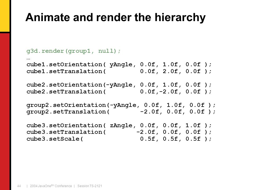 | 2004 JavaOne SM Conference | Session TS-2121 44 Animate and render the hierarchy g3d.render(group1, null); … cube1.setOrientation( yAngle, 0.0f, 1.0f, 0.0f ); cube1.setTranslation( 0.0f, 2.0f, 0.0f ); cube2.setOrientation(-yAngle, 0.0f, 1.0f, 0.0f ); cube2.setTranslation( 0.0f,-2.0f, 0.0f ); group2.setOrientation(-yAngle, 0.0f, 1.0f, 0.0f ); group2.setTranslation( -2.0f, 0.0f, 0.0f ); cube3.setOrientation( zAngle, 0.0f, 0.0f, 1.0f ); cube3.setTranslation( -2.0f, 0.0f, 0.0f ); cube3.setScale( 0.5f, 0.5f, 0.5f );