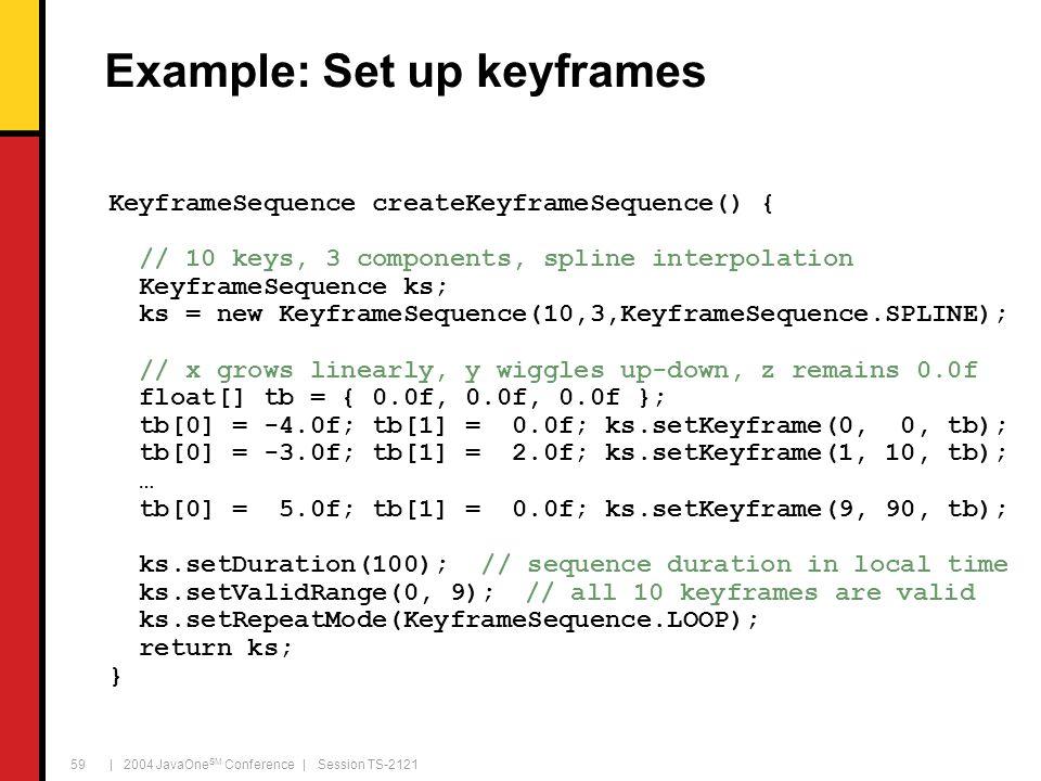 | 2004 JavaOne SM Conference | Session TS-2121 59 Example: Set up keyframes KeyframeSequence createKeyframeSequence() { // 10 keys, 3 components, spline interpolation KeyframeSequence ks; ks = new KeyframeSequence(10,3,KeyframeSequence.SPLINE); // x grows linearly, y wiggles up-down, z remains 0.0f float[] tb = { 0.0f, 0.0f, 0.0f }; tb[0] = -4.0f; tb[1] = 0.0f; ks.setKeyframe(0, 0, tb); tb[0] = -3.0f; tb[1] = 2.0f; ks.setKeyframe(1, 10, tb); … tb[0] = 5.0f; tb[1] = 0.0f; ks.setKeyframe(9, 90, tb); ks.setDuration(100); // sequence duration in local time ks.setValidRange(0, 9);// all 10 keyframes are valid ks.setRepeatMode(KeyframeSequence.LOOP); return ks; }