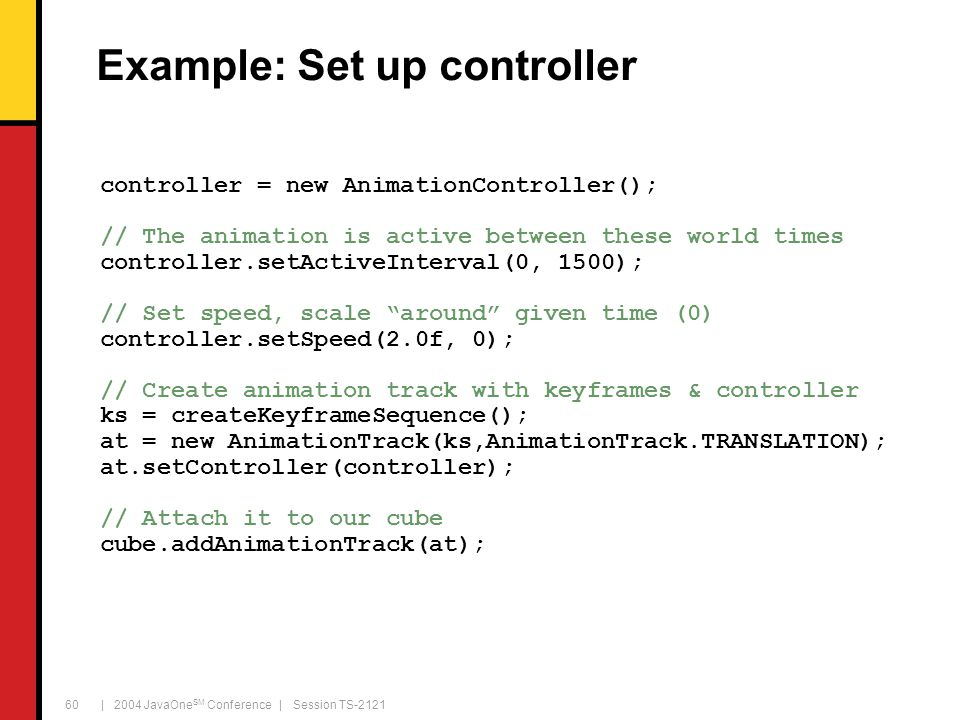 | 2004 JavaOne SM Conference | Session TS-2121 60 Example: Set up controller controller = new AnimationController(); // The animation is active between these world times controller.setActiveInterval(0, 1500); // Set speed, scale around given time (0) controller.setSpeed(2.0f, 0); // Create animation track with keyframes & controller ks = createKeyframeSequence(); at = new AnimationTrack(ks,AnimationTrack.TRANSLATION); at.setController(controller); // Attach it to our cube cube.addAnimationTrack(at);