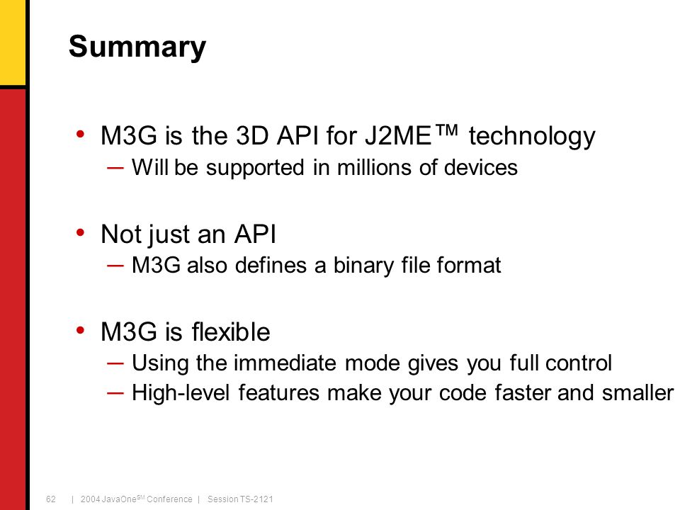 | 2004 JavaOne SM Conference | Session TS-2121 62 Summary M3G is the 3D API for J2ME ™ technology ─Will be supported in millions of devices Not just a