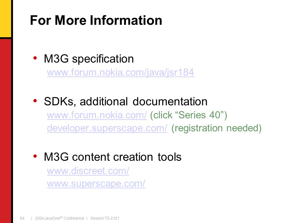 | 2004 JavaOne SM Conference | Session TS-2121 64 For More Information M3G specification www.forum.nokia.com/java/jsr184 SDKs, additional documentation www.forum.nokia.com/www.forum.nokia.com/ (click Series 40 ) developer.superscape.com/developer.superscape.com/ (registration needed) M3G content creation tools www.discreet.com/ www.superscape.com/