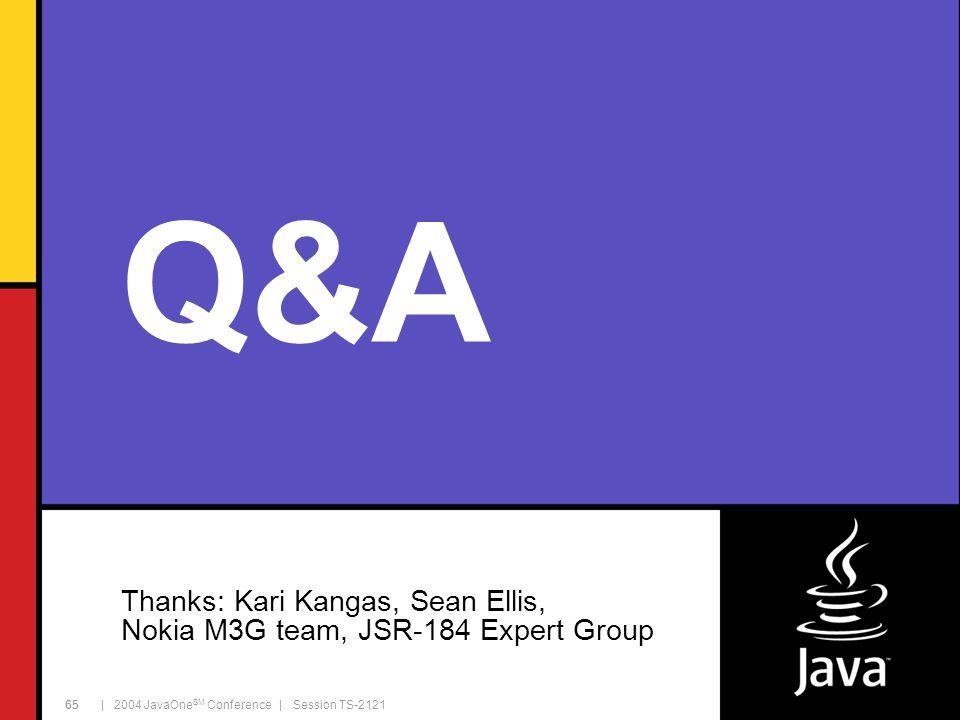 | 2004 JavaOne SM Conference | Session TS-2121 65 Q&A Thanks: Kari Kangas, Sean Ellis, Nokia M3G team, JSR-184 Expert Group 65