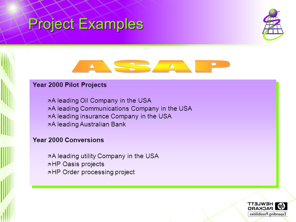 Project Examples Year 2000 Pilot Projects ä A leading Oil Company in the USA ä A leading Communications Company in the USA ä A leading insurance Company in the USA  A leading Australian Bank Year 2000 Conversions ä A leading utility Company in the USA ä HP Oasis projects ä HP Order processing project