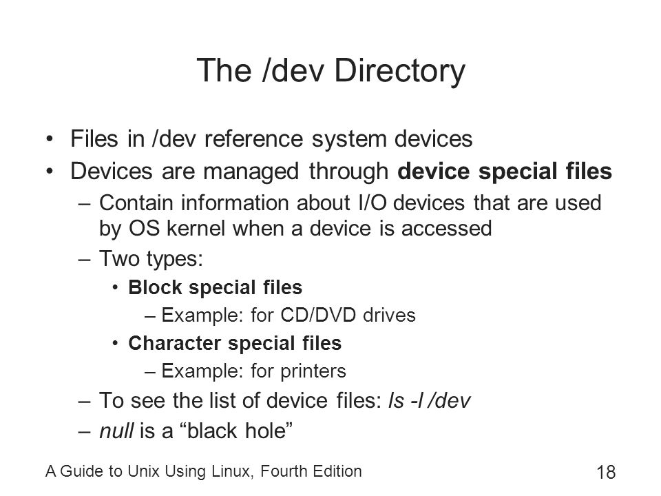 A Guide to Unix Using Linux, Fourth Edition 18 The /dev Directory Files in /dev reference system devices Devices are managed through device special fi