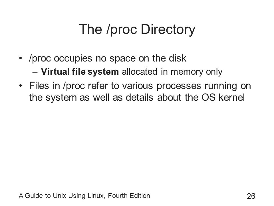 A Guide to Unix Using Linux, Fourth Edition 26 The /proc Directory /proc occupies no space on the disk –Virtual file system allocated in memory only F