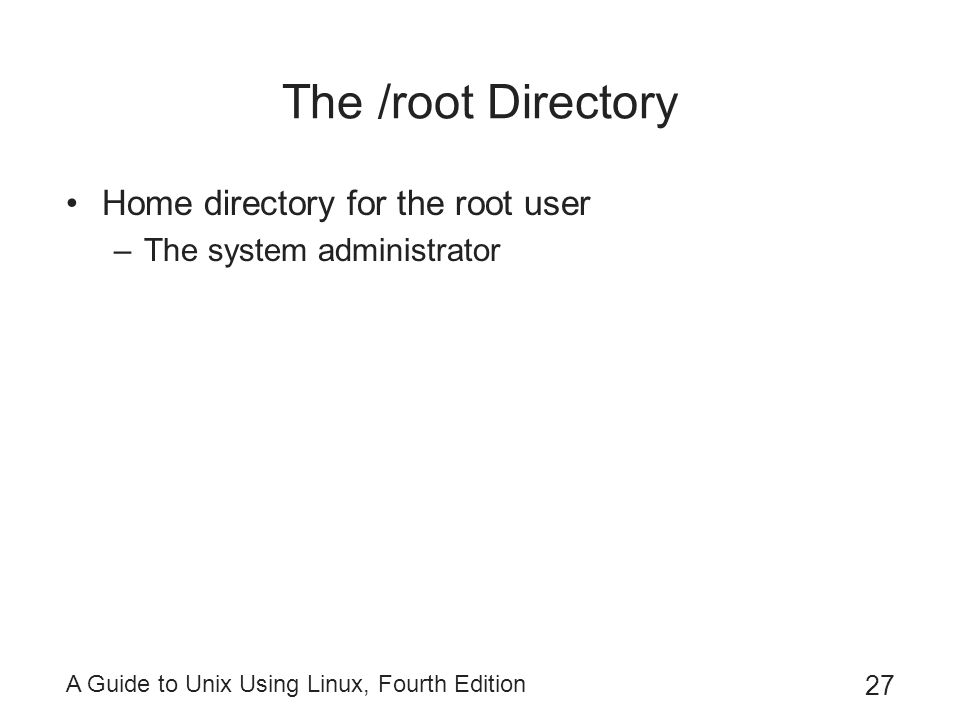 A Guide to Unix Using Linux, Fourth Edition 27 The /root Directory Home directory for the root user –The system administrator