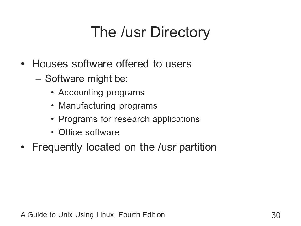 A Guide to Unix Using Linux, Fourth Edition 30 The /usr Directory Houses software offered to users –Software might be: Accounting programs Manufacturi