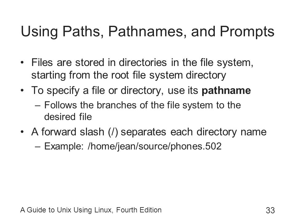 A Guide to Unix Using Linux, Fourth Edition 33 Using Paths, Pathnames, and Prompts Files are stored in directories in the file system, starting from t