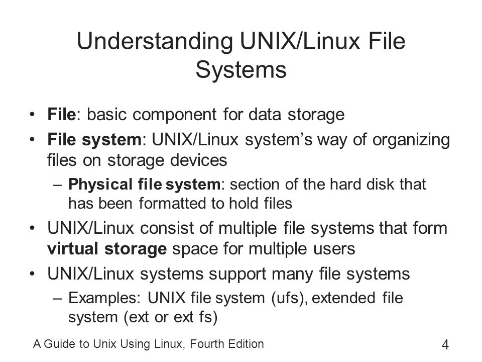 A Guide to Unix Using Linux, Fourth Edition 5 Understanding UNIX/Linux File Systems (continued) ufs: original native UNIX file system –Expandable, supports large amounts of storage, provides excellent security, reliable –Supports journaling –Supports hot fixes In Linux, the native file system is ext –Installed by default –Modeled after ufs First version contained some bugs –Newer versions of Linux use ext2, ext3, or ext4 ext4 enables the use of extents
